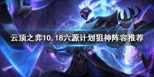 云顶之弈10.18六源计划狙神阵容推荐 10.18强势阵容玩法