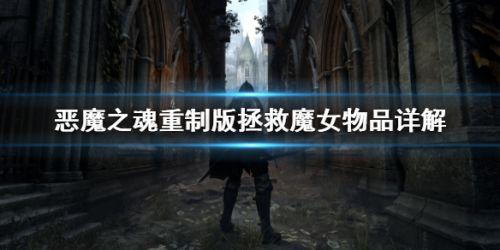 恶魔之魂重制版拯救魔女方法 恶魔之魂重制版魔女NPC任务线分享